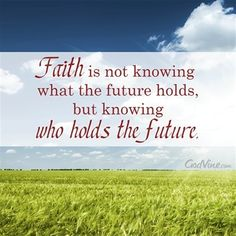 Faith is Not Knowing What the Future Holds, but Knowing Who Holds the Future - Inspirations