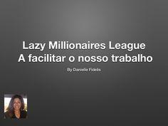 Lazy millionaires league a facilitar o nosso trabalho by Danielle Fidelis via slideshare