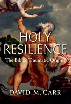 Holy resilience : the Bible's traumatic origins by David McLain Carr,