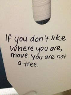 If you don't like where you are, move. You are not a tree.   Haha. Funny but true. :)