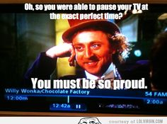 Oh, so you were able to pause your TV at the exact perfect time     #condescending #wonka