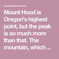Mount Hood is Oregon's highest point, but the peak is so much more than that. The mountain, which was called Wy'east by the Multnomah tribe, is often described as the crown jewel of the Columbia River Gorge. Mount Hood, one of the seven wonders of Oregon,