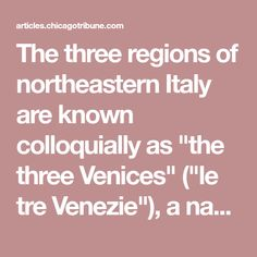 "The three regions of northeastern Italy are known colloquially as ""the three Venices"" (""le tre Venezie""), a name used on maps until just after World War II. Of the regions, the two farthest to the"