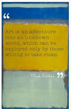 "is an adventure into an unknown world, which can be explored only by those willing to take risks."" --Mark Rothko""Art is an adventure into an unknown world, which can be explored only by those willing to take risks. Mark Rothko, Rothko Art, Great Quotes, Me Quotes, Inspirational Quotes, Paint Quotes, Art Qoutes, Art Sayings, Quote Art"
