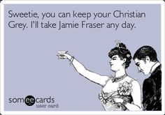 Sweetie, you can keep your Christian Grey. I'll take Jamie Fraser any day.