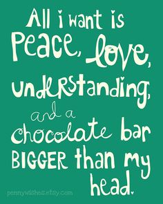 ☮ American Hippie Quotes ~ All I want is peace, love understanding and a chocolate bar bigger than my head ;)