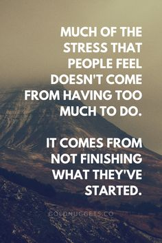 Much of the stress that people feel doesn't come from having too much to do. It comes from not finishing what they've started. // GTD Method by David Allen