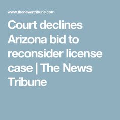 Court declines Arizona bid to reconsider license case   The News Tribune