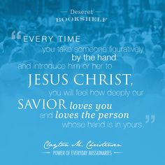 """Every time you take someone figuratively by the hand and introduce him or her to Jesus Christ, you will feel how deeply our Savior loves you and loves the person whose hand is in yours."" - Clayton M. Christensen -Power of Everyday Missionaries  #lds #mission #missionary"