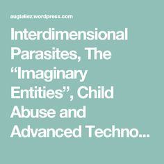 """Interdimensional Parasites, The """"Imaginary Entities"""", Child Abuse and Advanced Technology 