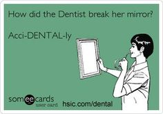 How did the dentist break her mirror?  hargh hargh hargh