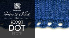 How to Knit the Picot Dot Edging Stitch/This simple yet delicate border is used from the bottom up, that is starting from your cast on edge. The picot dot stitch is great for adding detail to any project.