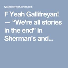 """F Yeah Gallifreyan! — """"We're all stories in the end"""" in Sherman's and..."""