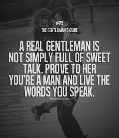 "The Gentleman's Guide 75 - ""A real gentleman is not simply full of sweet talk. Prove to her you're a man and live the words you speak. Great Quotes, Quotes To Live By, Me Quotes, Inspirational Quotes, Meaningful Quotes, Uplifting Quotes, People Quotes, Lyric Quotes, Motivational"