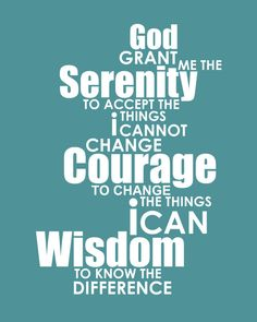 God grant me the serenity to accept the things I cannot change, courage to change the things I can, wisdom to know the difference.