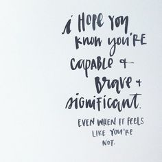 I Hope You're Know You're Capable And Brave And Significant...Even When It Feels Like You're Not
