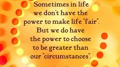"Sometimes in life we don't have the power to make life ""fair"". But we do have the power to choose to be greater than our ""circumstances."" #kayesinspirationalquotes #yankinaustralia #quotes"