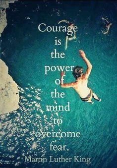 Courage is the power of the mind to overcome fear. — Martin Luther King Jr.