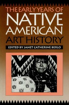 The Early Years of Native American Art History ~ Janet Catherine Berlo ~ University of Washington Press ~ 1992