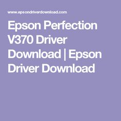 Epson Perfection V370 Driver Download | Epson Driver Download