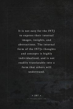 It is not easy for the INTJ to express their internal images, insights, and abstractions. The internal form of the INTJs thoughts and concepts is highly individualized, and is not readily translatable into a form that others will understand. Intj Personality, Myers Briggs Personality Types, Intj And Infj, Infp, Typewriter Series, Sylvia Plath, Ernest Hemingway, Edgar Allan Poe, I Am A Unicorn