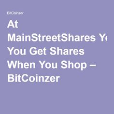 At MainStreetShares You Get Shares When You Shop – BitCoinzer