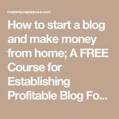 How to start a blog and make money from home; A FREE Course for Establishing Profitable Blog Foundations - Mommy on Purpose