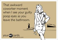 That awkward coworker moment when I see your guilty poop eyes as you leave the bathroom. | Confession Ecard | someecards.com