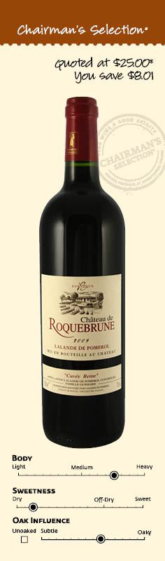"""Château de Roquebrune Lalande de Pomerol Cuvée Reine Bordeaux, France, 2009: """"This is a lush wine that oozes with the super ripe flavor of sweet blackberry. The firm tannins and dense structure act as a counterbalance and push the wine into a more structured sphere. The fruit quality and overall balance promise 4–5 years of aging."""" *90 Points & Editor's Choice, Wine Enthusiast Online, March 1, 2013. $16.99"""
