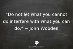 """Do not let what you cannot do interfere with what you can do."" ~ John Wooden"