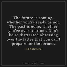 Life Quote: The future is coming, whether you're ready or not. Don't be so distracted obsessing over the latter that you can't prepare for the former. - Ed Latimore Ready Quotes, Past Quotes, Go For It Quotes, Quotes To Live By, Me Quotes, Motivational Quotes, Inspirational Love Stories, Financial Quotes, Career Quotes
