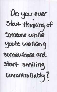 """do you ever start thinking of someone as youre walking somewhere and start smiling uncontrollably?"""