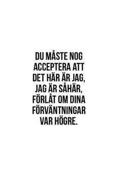 """""""You just have to accept that this is me. Sorry if your expectations were higher"""" Proverbs Quotes, Faith Quotes, Mood Quotes, Girl Quotes, Cool Words, Wise Words, Swedish Quotes, Simple Sayings, Motivational Quotes"""