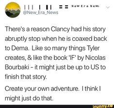 There's a reason Clancy had his story abruptly stop when he is coaxed back to Dema. Like so many things Tyler creates, & like the book 'IF' by Nicolas Bourbaki - it might just be up to US to finish that story. Create your own adventure. [think I might just do that. – popular memes on the site iFunny.co #adventuretime #tvshows #theres #reason #story #abruptly #stop #coaxed #dema #like #things #tyler #creates #if #bourbaki #might #just #us #finish #create #own #adventure #pic Just Be, Give It To Me, Twenty One Pilots Art, Create Your Own Adventure, Tyler The Creator, What The World, Reading Lists, Music Is Life, The Book
