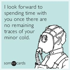 I look forward to spending time with you once there are no remaining traces of your minor cold