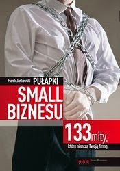 Bliżej Sukcesu...: Pułapki small biznesu. 133 mity, które niszczą Two...