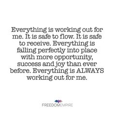 "REPEAT AFTER ME: ""Everything is working out for me. It is safe to flow. It is safe to receive. Everything is falling perfectly into place with more opportunity, success and joy than ever before. Everything is ALWAYS working out for me. Positive Mindset, Positive Vibes, Positive Quotes, Great Quotes, Me Quotes, Inspirational Quotes, Motivational, Wealth Affirmations, Positive Affirmations"