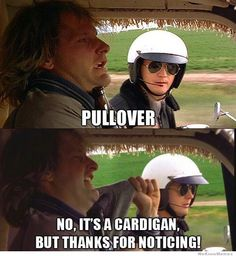 Dumb  Dumber ~                                            State Trooper: Pullover! Harry: No, it's a cardigan but thanks for noticing.