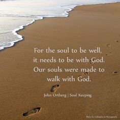 Your soul is the deepest thing about you. Jesus said that the soul is move valuable than the world. So why would we not value it? Two things are true: 1. You have a soul, 2. It is the only one you will ever have.  - John Ortberg