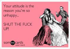 Your attitude is the reason you're so unhappy... SHUT THE FUCK UP!