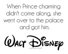 """She believed in dreams, alright, but she also believed in doing something about them. When Prince Charming didn't come along, she went over to the palace and got him.""  -Walt Disney, speaking of Cinderella"