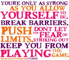 you are only as strong as you allow yourself to be. break barriers. push limits.
