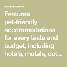 Features pet-friendly accommodations for every taste and budget, including hotels, motels, cottages/cabins, resorts, and B&Bs. Dog park/beach directory, dog-friendly attractions, pet care tips, and more.