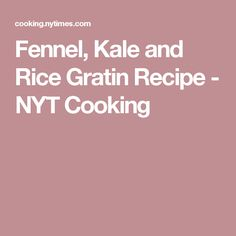Fennel, Kale and Rice Gratin Recipe - NYT Cooking