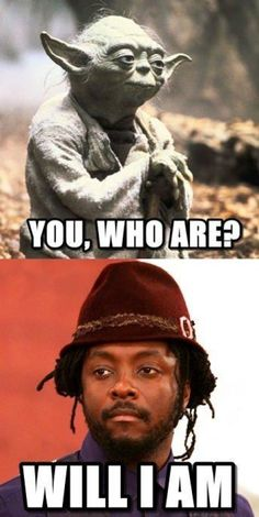 Yoda's true disciple: You, who are? Will I Am... :D