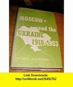 Moscow and the Ukraine, 1918-1953; A study of Russian Bolshevik nationality policy Basil Dmytryshyn ,   ,  , ASIN: B0007DTHXQ , tutorials , pdf , ebook , torrent , downloads , rapidshare , filesonic , hotfile , megaupload , fileserve