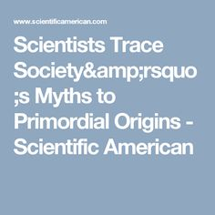 Scientists Trace Society's Myths to Primordial Origins - Scientific American