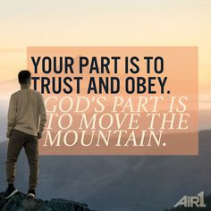 Your part is to trust and obey. God's part is to move the mountain. Bible Scriptures, Bible Quotes, Quotable Quotes, God Loves Me, Trust God, Trust In God Quotes, Words Of Encouragement, Christian Encouragement, Christian Quotes