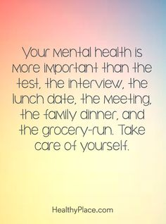 Quote on mental health: Your mental health is more important than the test, the interview, the lunch date, the meeting, the family dinner, and the grocery-run. Take care of yourself. www.HealthyPlace.com