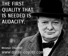 """Winston Churchill quote: """"The first quality that is needed is audacity."""""""